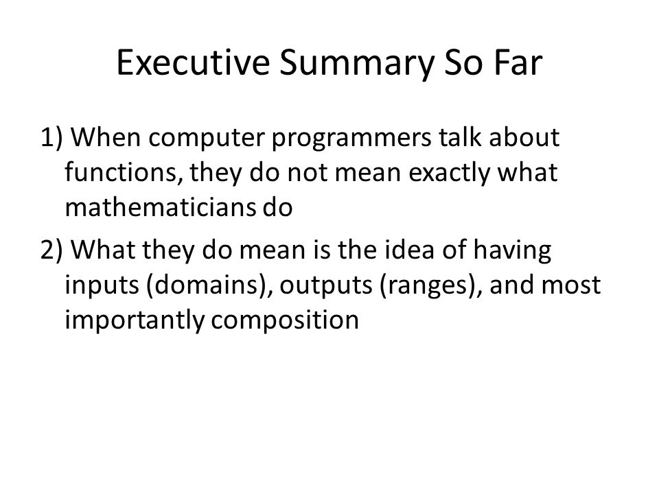 Executive Summary So Far 1) When computer programmers talk about functions, they do not mean exactly what mathematicians do 2) What they do mean is the idea of having inputs (domains), outputs (ranges), and most importantly composition