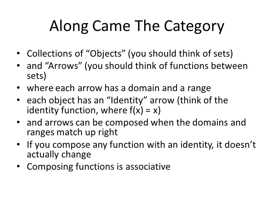 Along Came The Category Collections of Objects (you should think of sets) and Arrows (you should think of functions between sets) where each arrow has a domain and a range each object has an Identity arrow (think of the identity function, where f(x) = x) and arrows can be composed when the domains and ranges match up right If you compose any function with an identity, it doesn't actually change Composing functions is associative