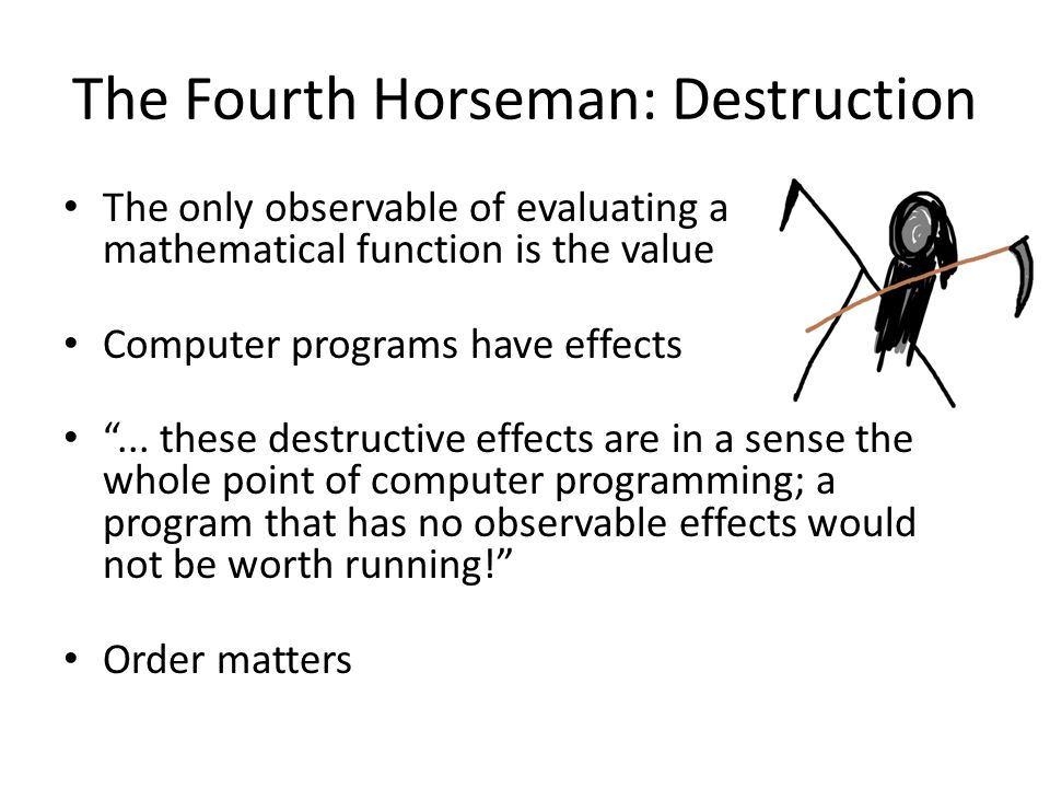 The Fourth Horseman: Destruction The only observable of evaluating a mathematical function is the value Computer programs have effects ...