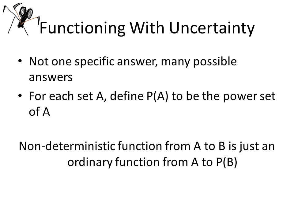 Functioning With Uncertainty Not one specific answer, many possible answers For each set A, define P(A) to be the power set of A Non-deterministic function from A to B is just an ordinary function from A to P(B)