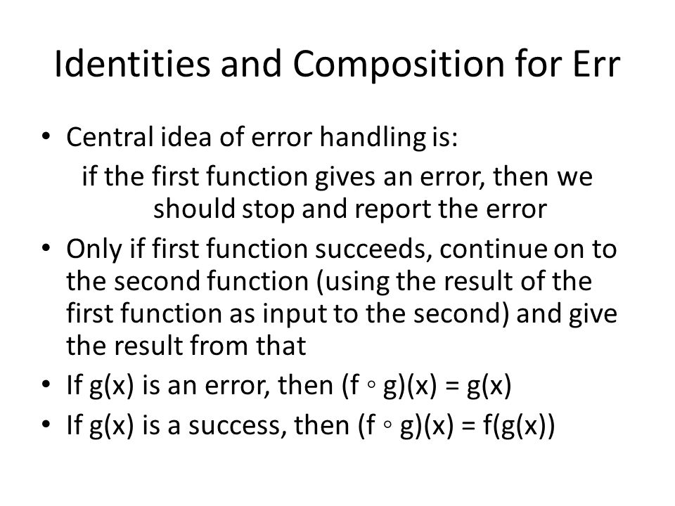Identities and Composition for Err Central idea of error handling is: if the first function gives an error, then we should stop and report the error Only if first function succeeds, continue on to the second function (using the result of the first function as input to the second) and give the result from that If g(x) is an error, then (f ◦ g)(x) = g(x) If g(x) is a success, then (f ◦ g)(x) = f(g(x))