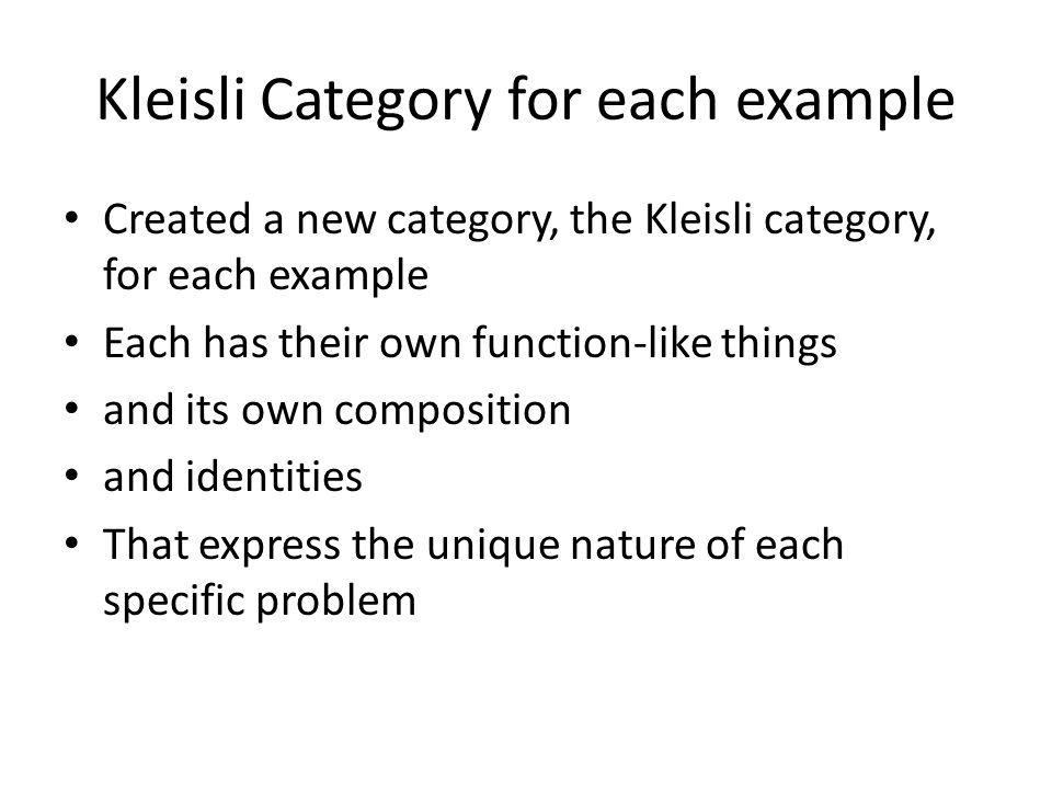 Kleisli Category for each example Created a new category, the Kleisli category, for each example Each has their own function-like things and its own composition and identities That express the unique nature of each specific problem