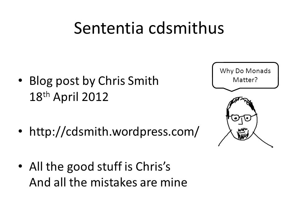 Sententia cdsmithus Blog post by Chris Smith 18 th April 2012 http://cdsmith.wordpress.com/ All the good stuff is Chris's And all the mistakes are mine Why Do Monads Matter?
