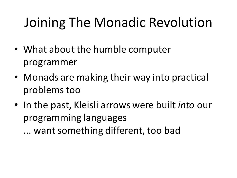 Joining The Monadic Revolution What about the humble computer programmer Monads are making their way into practical problems too In the past, Kleisli arrows were built into our programming languages...