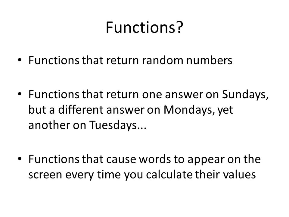 Functions? Functions that return random numbers Functions that return one answer on Sundays, but a different answer on Mondays, yet another on Tuesday