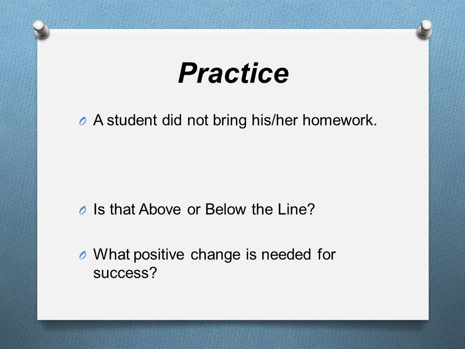 Practice O A student did not bring his/her homework. O Is that Above or Below the Line? O What positive change is needed for success?