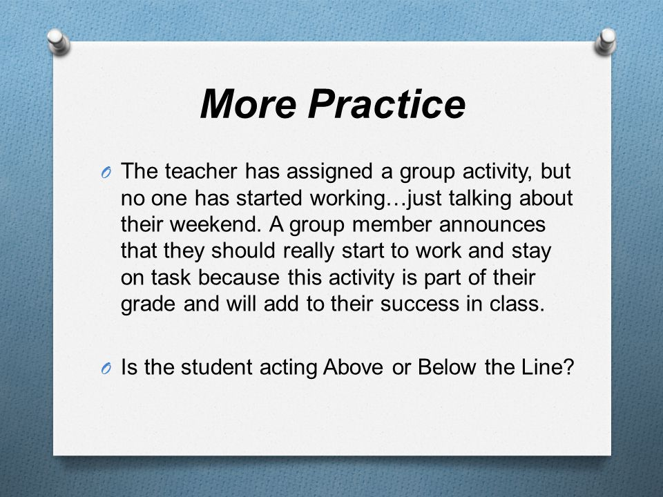 More Practice O The teacher has assigned a group activity, but no one has started working…just talking about their weekend.