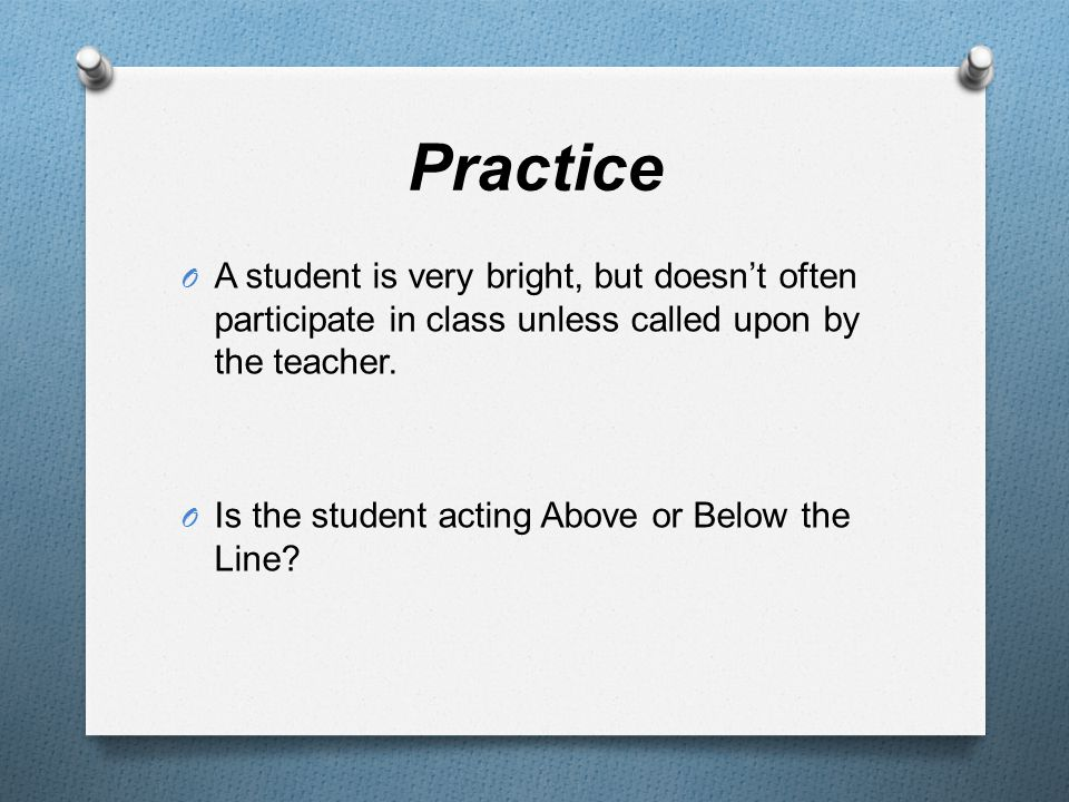 Practice O A student is very bright, but doesn't often participate in class unless called upon by the teacher.