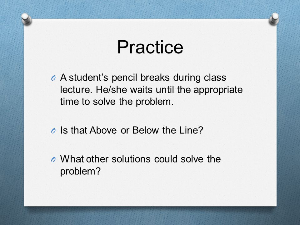 Practice O A student's pencil breaks during class lecture. He/she waits until the appropriate time to solve the problem. O Is that Above or Below the