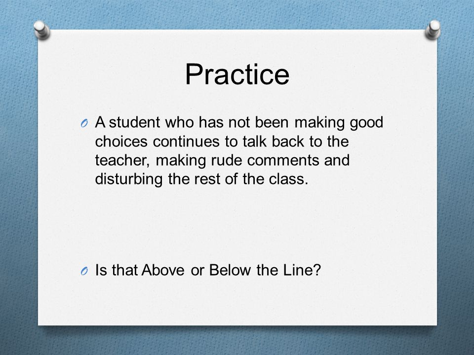 Practice O A student who has not been making good choices continues to talk back to the teacher, making rude comments and disturbing the rest of the class.