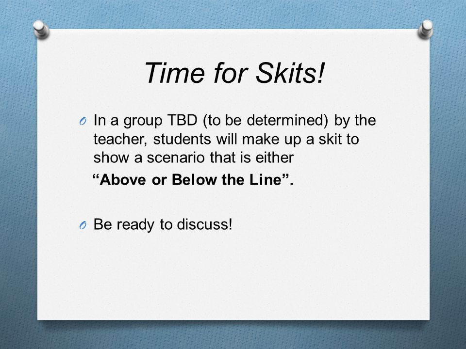 """Time for Skits! O In a group TBD (to be determined) by the teacher, students will make up a skit to show a scenario that is either """"Above or Below the"""