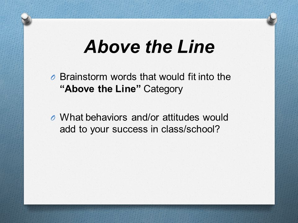Above the Line O Brainstorm words that would fit into the Above the Line Category O What behaviors and/or attitudes would add to your success in class/school?
