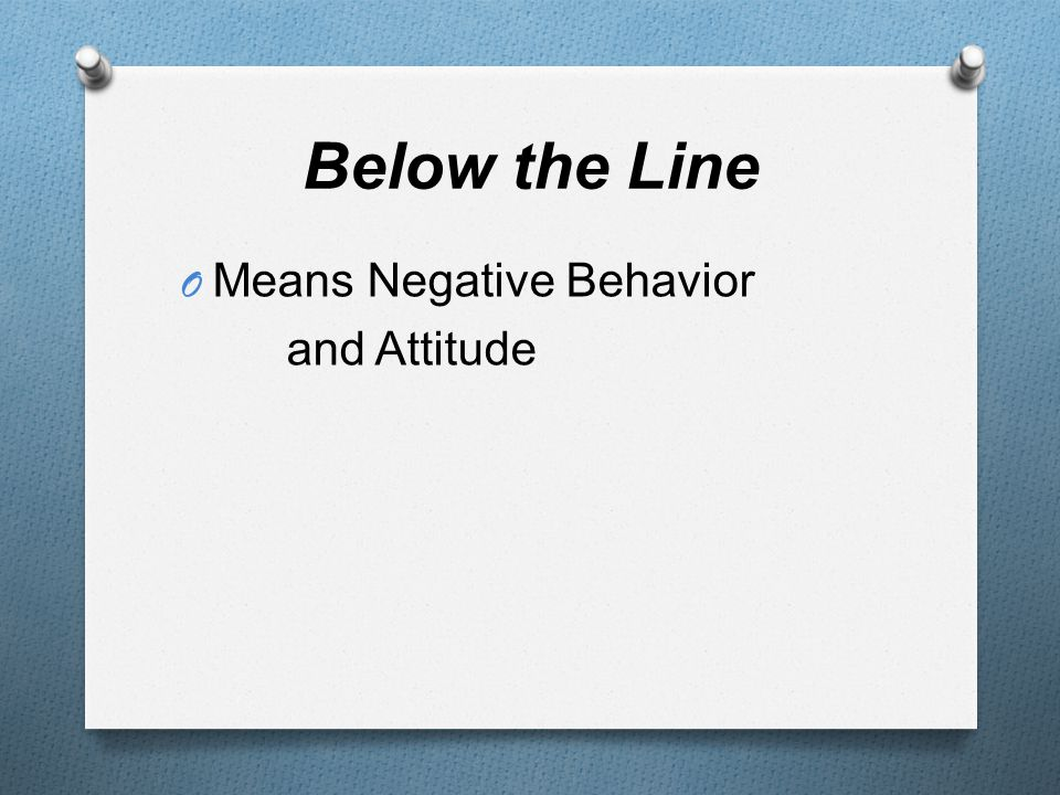 Below the Line O Brainstorm words that would fit into the Below the Line Category O What behaviors and/or attitudes would keep you from being successful?