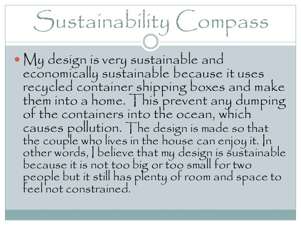 Sustainability Compass My design is very sustainable and economically sustainable because it uses recycled container shipping boxes and make them into a home.