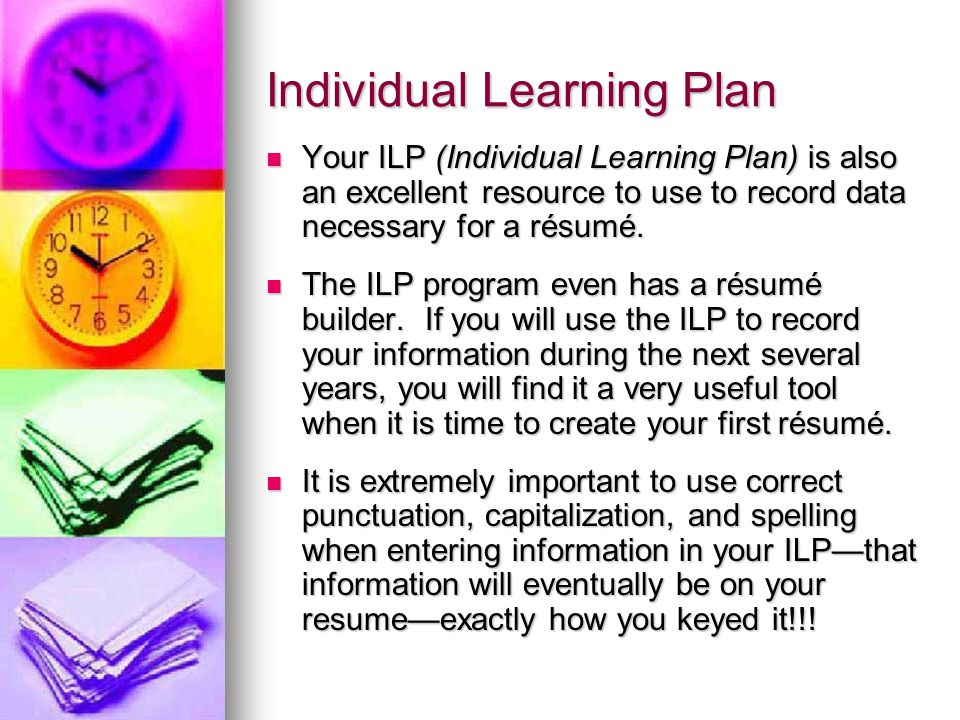 Individual Learning Plan Your ILP (Individual Learning Plan) is also an excellent resource to use to record data necessary for a résumé.