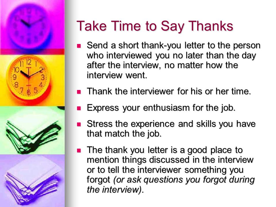 Take Time to Say Thanks Send a short thank-you letter to the person who interviewed you no later than the day after the interview, no matter how the interview went.