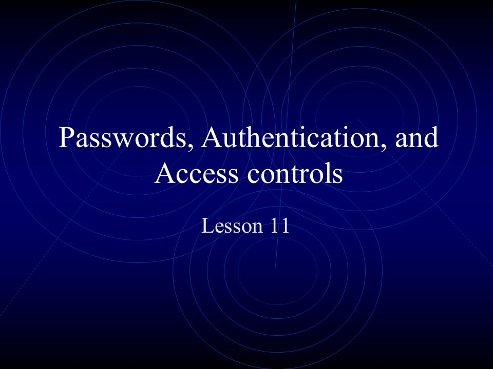 Passwords, Authentication, and Access controls Lesson 11