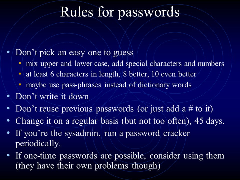 Rules for passwords Don't pick an easy one to guess mix upper and lower case, add special characters and numbers at least 6 characters in length, 8 better, 10 even better maybe use pass-phrases instead of dictionary words Don't write it down Don't reuse previous passwords (or just add a # to it) Change it on a regular basis (but not too often), 45 days.