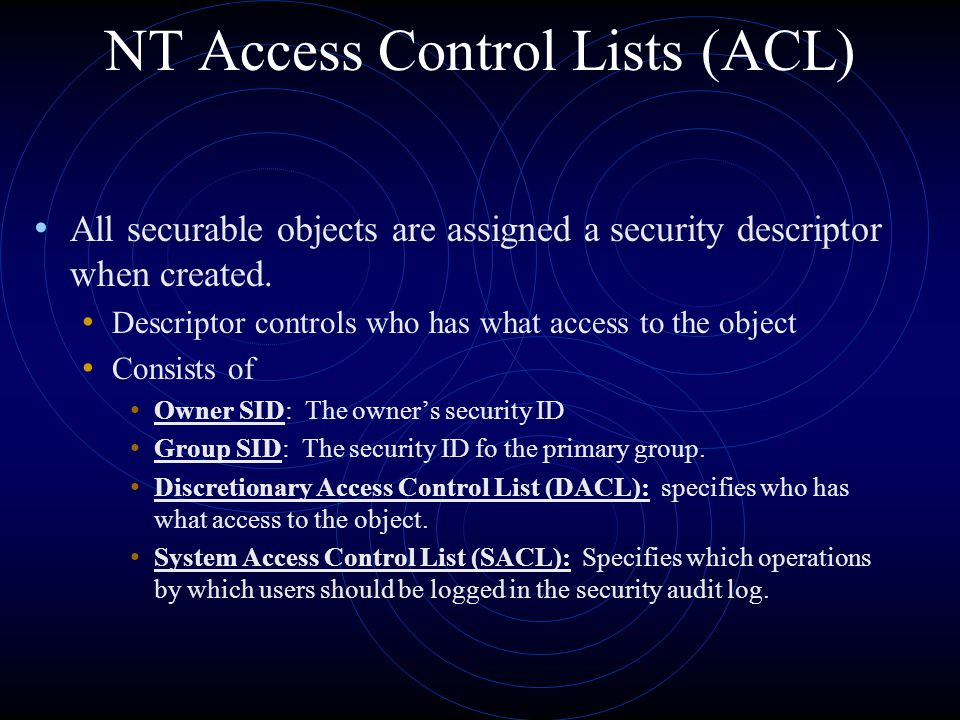 NT Access Control Lists (ACL) All securable objects are assigned a security descriptor when created.