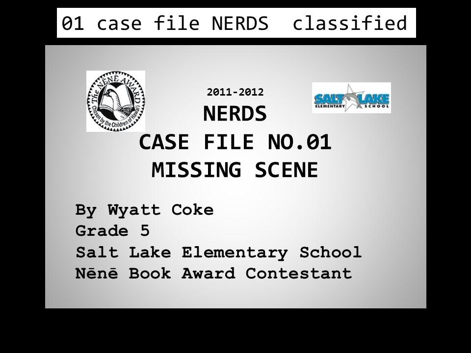 2011-2012 NERDS CASE FILE NO.01 MISSING SCENE By Wyatt Coke Grade 5 Salt Lake Elementary School Nēnē Book Award Contestant 01 case file NERDS classified