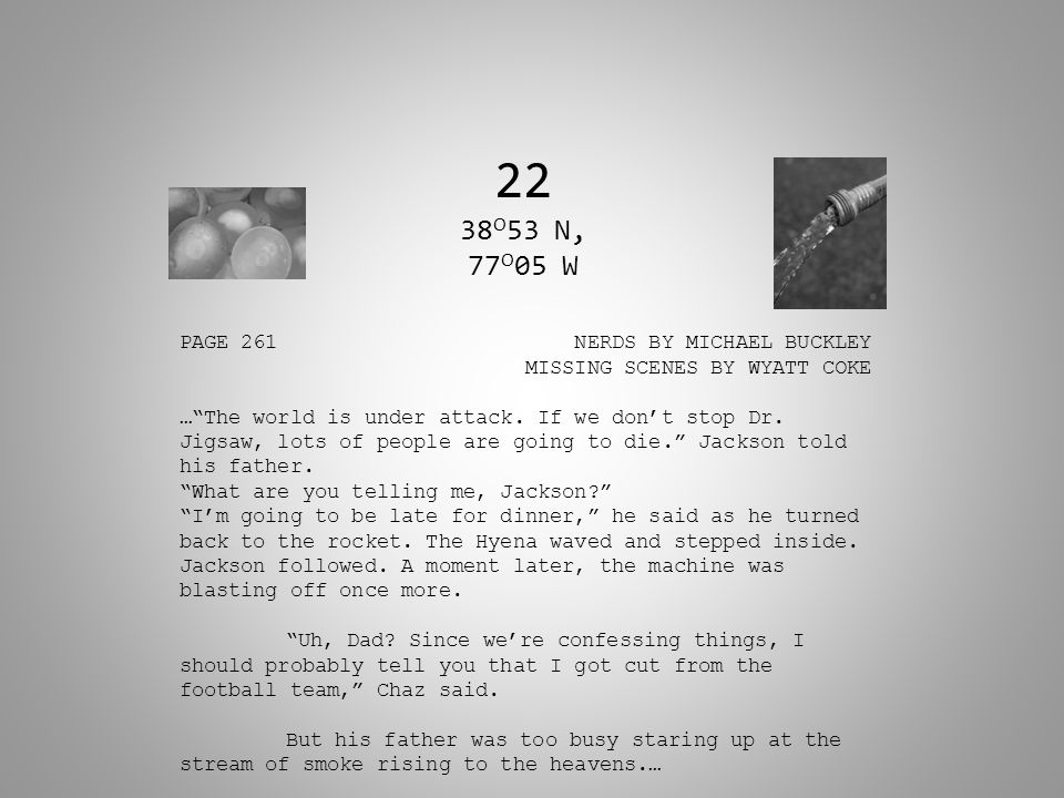 "22 38 O 53 N, 77 O 05 W PAGE 261 NERDS BY MICHAEL BUCKLEY MISSING SCENES BY WYATT COKE …""The world is under attack. If we don't stop Dr. Jigsaw, lots"