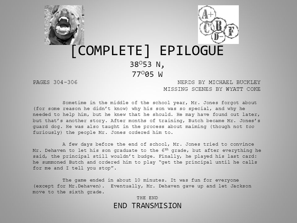 [COMPLETE] EPILOGUE 38 O 53 N, 77 O 05 W PAGES 304-306 NERDS BY MICHAEL BUCKLEY MISSING SCENES BY WYATT COKE Sometime in the middle of the school year