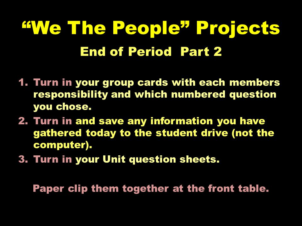 We The People Projects End of Period Part 2 1.Turn in your group cards with each members responsibility and which numbered question you chose.