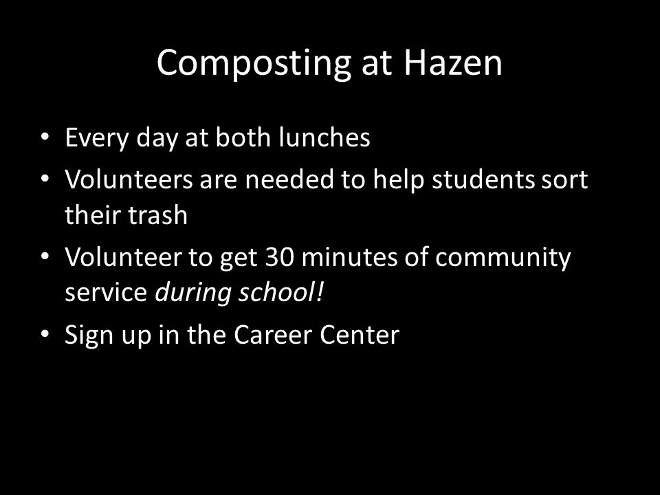 Composting at Hazen Every day at both lunches Volunteers are needed to help students sort their trash Volunteer to get 30 minutes of community service during school.