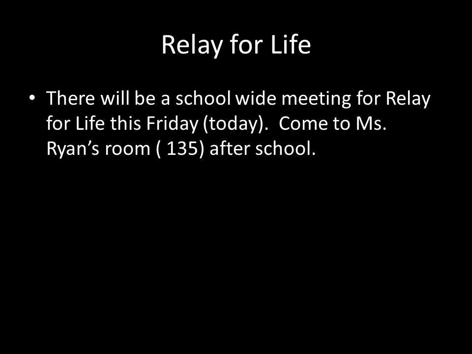 Relay for Life There will be a school wide meeting for Relay for Life this Friday (today).