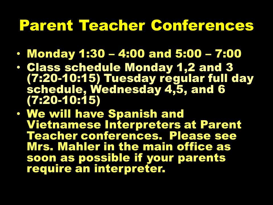 Parent Teacher Conferences Monday 1:30 – 4:00 and 5:00 – 7:00 Class schedule Monday 1,2 and 3 (7:20-10:15) Tuesday regular full day schedule, Wednesday 4,5, and 6 (7:20-10:15) We will have Spanish and Vietnamese Interpreters at Parent Teacher conferences.