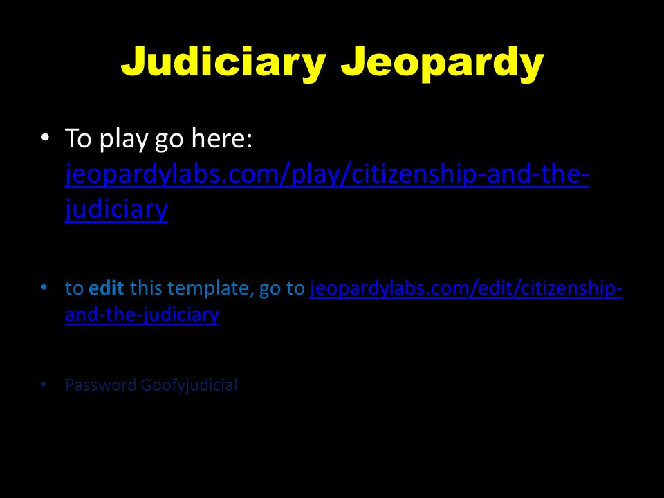 Judiciary Jeopardy To play go here: jeopardylabs.com/play/citizenship-and-the- judiciary jeopardylabs.com/play/citizenship-and-the- judiciary to edit this template, go to jeopardylabs.com/edit/citizenship- and-the-judiciaryjeopardylabs.com/edit/citizenship- and-the-judiciary Password Goofyjudicial