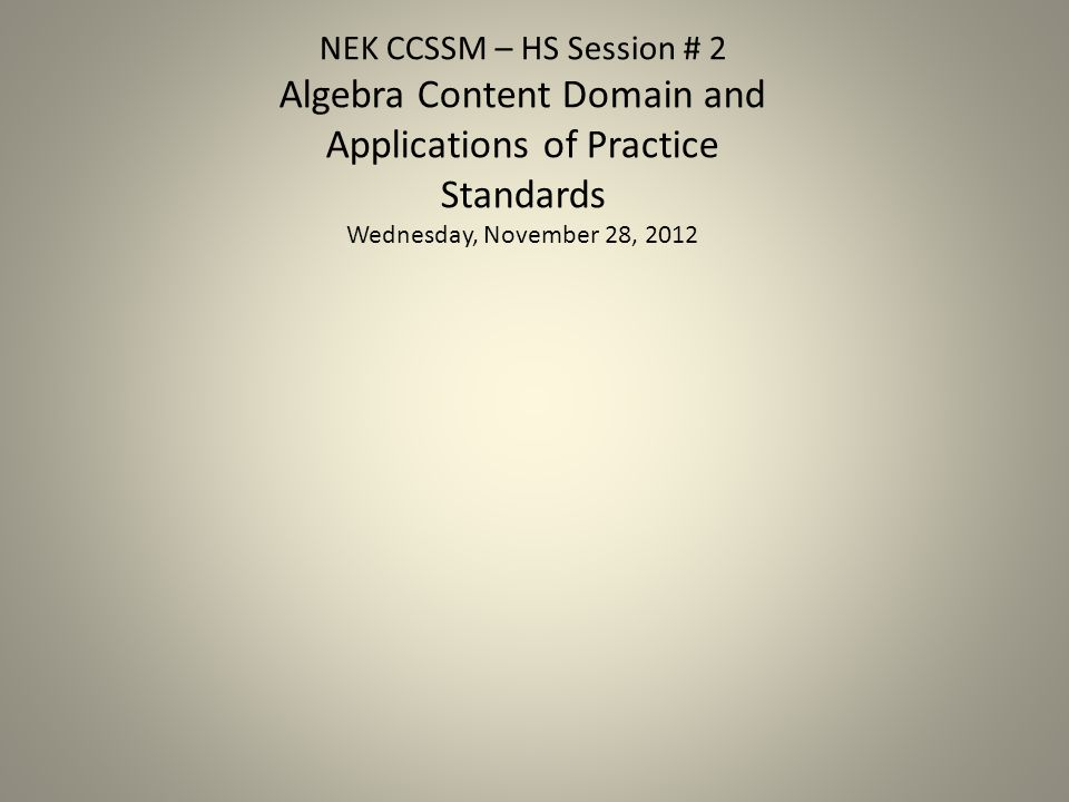 NEK CCSSM – HS Session # 2 Algebra Content Domain and Applications of Practice Standards Wednesday, November 28, 2012