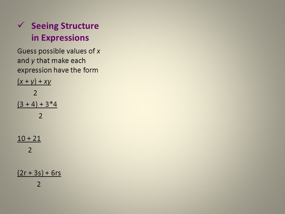 Seeing Structure in Expressions Guess possible values of x and y that make each expression have the form (x + y) + xy 2 (3 + 4) + 3*4 2 10 + 21 2 (2r + 3s) + 6rs 2