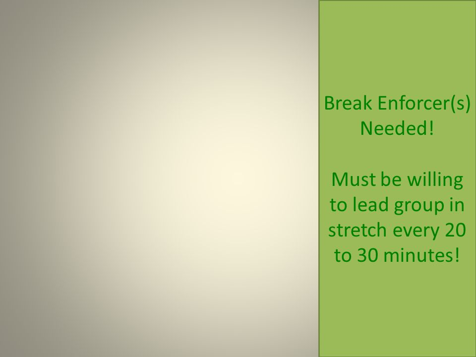Break Enforcer(s) Needed! Must be willing to lead group in stretch every 20 to 30 minutes!