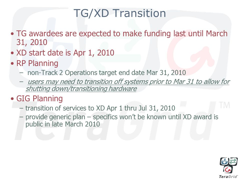 TG/XD Transition TG awardees are expected to make funding last until March 31, 2010 XD start date is Apr 1, 2010 RP Planning – non-Track 2 Operations target end date Mar 31, 2010 – users may need to transition off systems prior to Mar 31 to allow for shutting down/transitioning hardware GIG Planning –transition of services to XD Apr 1 thru Jul 31, 2010 –provide generic plan – specifics won't be known until XD award is public in late March 2010