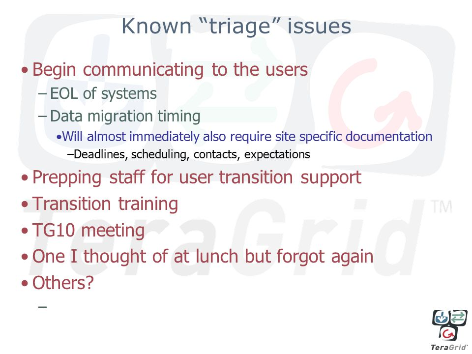 Known triage issues Begin communicating to the users –EOL of systems –Data migration timing Will almost immediately also require site specific documentation –Deadlines, scheduling, contacts, expectations Prepping staff for user transition support Transition training TG10 meeting One I thought of at lunch but forgot again Others.