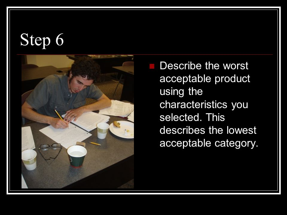 Step 6 Describe the worst acceptable product using the characteristics you selected. This describes the lowest acceptable category.