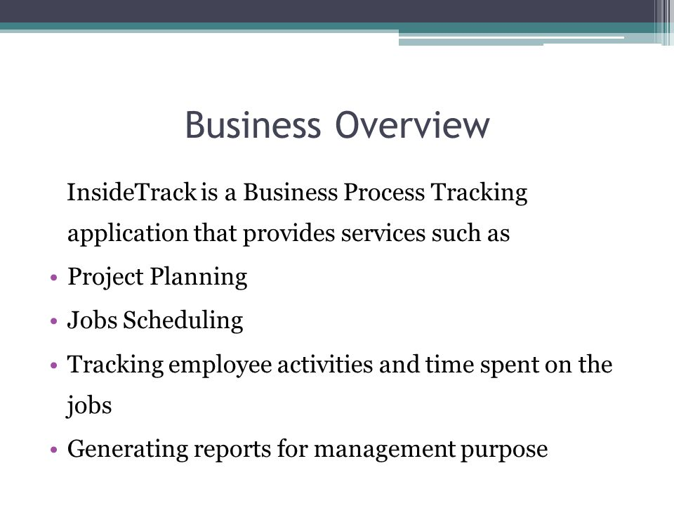 Business Overview InsideTrack is a Business Process Tracking application that provides services such as Project Planning Jobs Scheduling Tracking employee activities and time spent on the jobs Generating reports for management purpose
