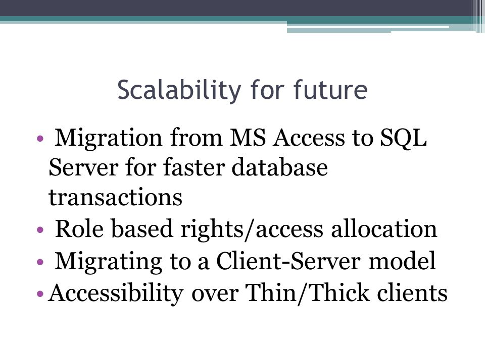Migration from MS Access to SQL Server for faster database transactions Role based rights/access allocation Migrating to a Client-Server model Accessibility over Thin/Thick clients Scalability for future