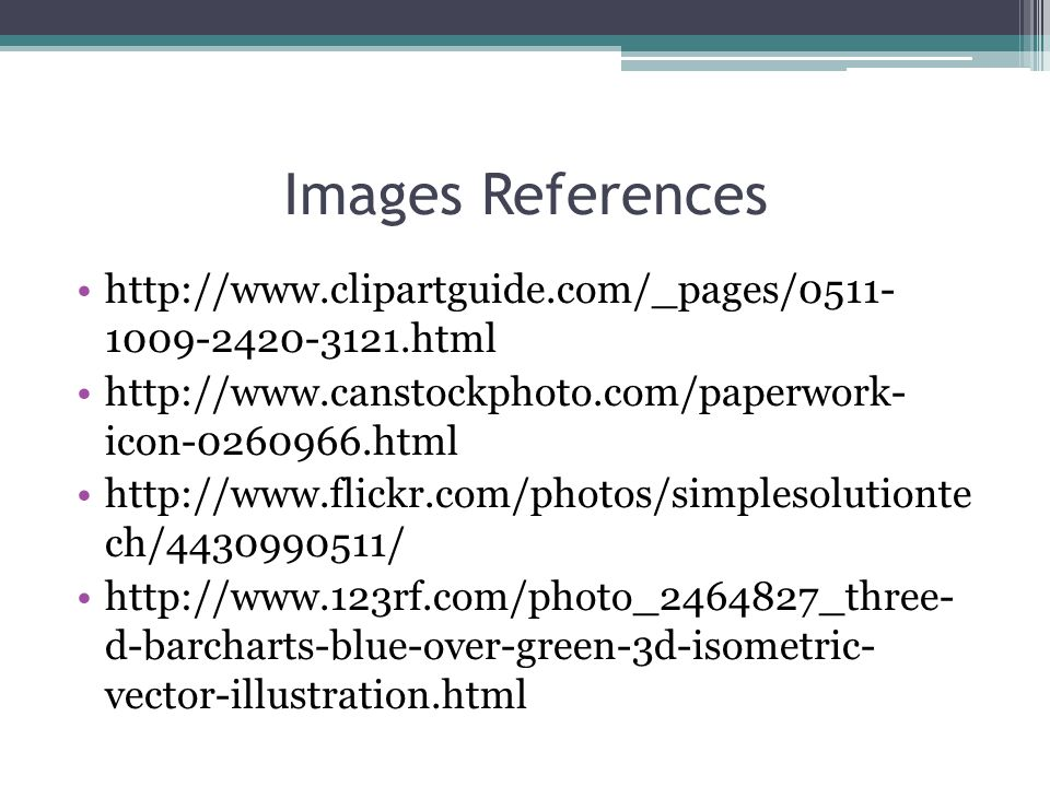 Images References http://www.clipartguide.com/_pages/0511- 1009-2420-3121.html http://www.canstockphoto.com/paperwork- icon-0260966.html http://www.flickr.com/photos/simplesolutionte ch/4430990511/ http://www.123rf.com/photo_2464827_three- d-barcharts-blue-over-green-3d-isometric- vector-illustration.html