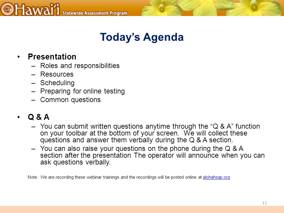 Online Hawai'i State Assessments Today's Agenda Presentation –Roles and responsibilities –Resources –Scheduling –Preparing for online testing –Common questions Q & A –You can submit written questions anytime through the Q & A function on your toolbar at the bottom of your screen.