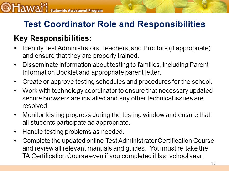 Online Hawai'i State Assessments Test Coordinator Role and Responsibilities Key Responsibilities: Identify Test Administrators, Teachers, and Proctors (if appropriate) and ensure that they are properly trained.