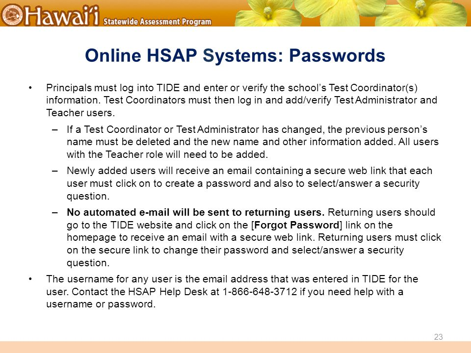 Online Hawai'i State Assessments Online HSAP Systems: Passwords Principals must log into TIDE and enter or verify the school's Test Coordinator(s) information.