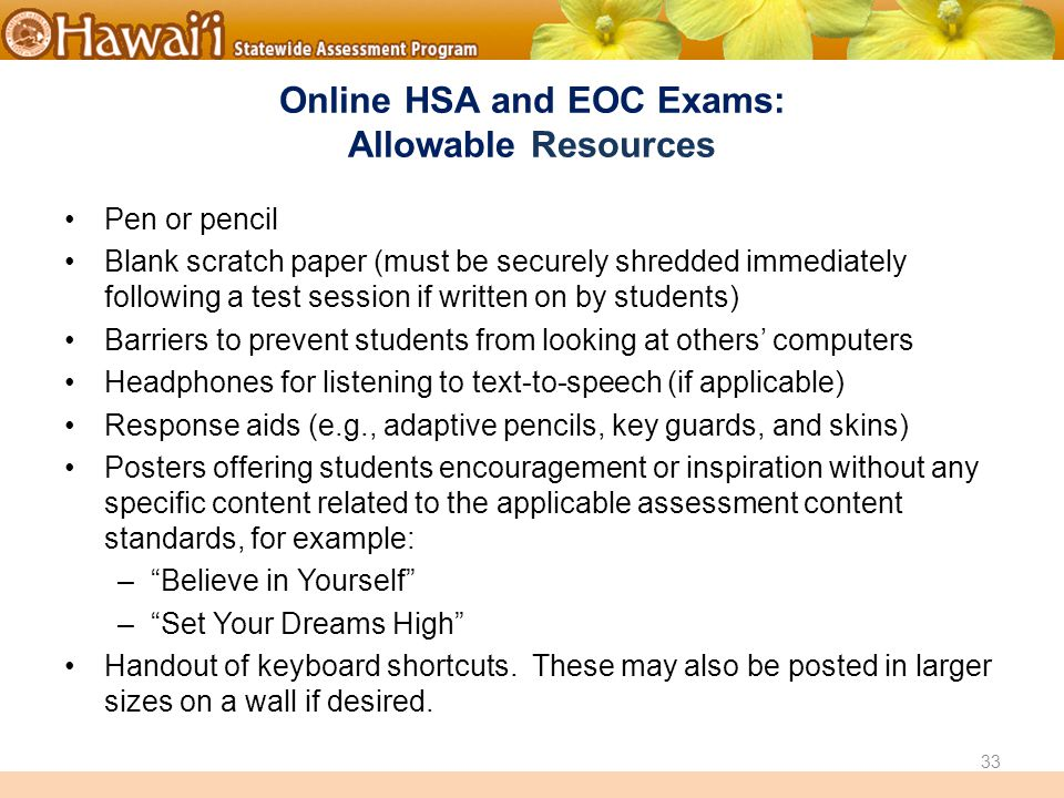 Online Hawai'i State Assessments Online HSA and EOC Exams: Allowable Resources Pen or pencil Blank scratch paper (must be securely shredded immediately following a test session if written on by students) Barriers to prevent students from looking at others' computers Headphones for listening to text-to-speech (if applicable) Response aids (e.g., adaptive pencils, key guards, and skins) Posters offering students encouragement or inspiration without any specific content related to the applicable assessment content standards, for example: – Believe in Yourself – Set Your Dreams High Handout of keyboard shortcuts.