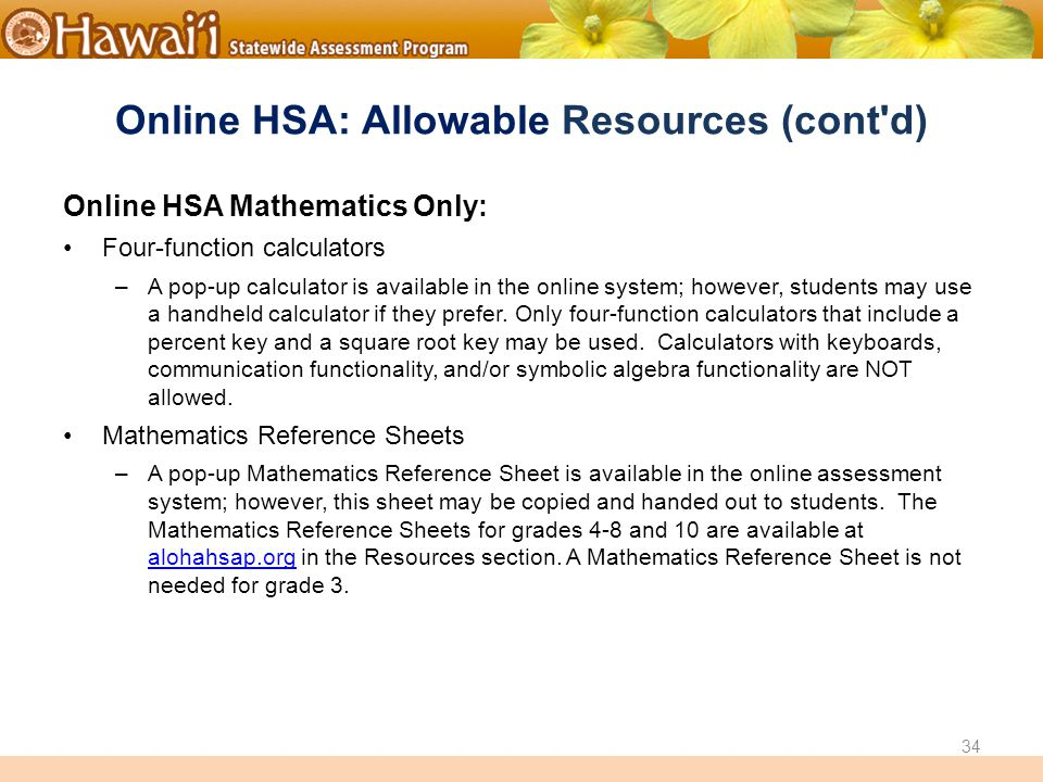 Online Hawai'i State Assessments Online HSA: Allowable Resources (cont d) Online HSA Mathematics Only: Four-function calculators –A pop-up calculator is available in the online system; however, students may use a handheld calculator if they prefer.