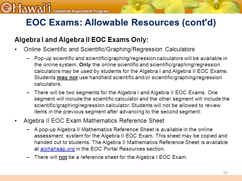 Online Hawai'i State Assessments EOC Exams: Allowable Resources (cont d) Algebra I and Algebra II EOC Exams Only: Online Scientific and Scientific/Graphing/Regression Calculators –Pop-up scientific and scientific/graphing/regression calculators will be available in the online system.