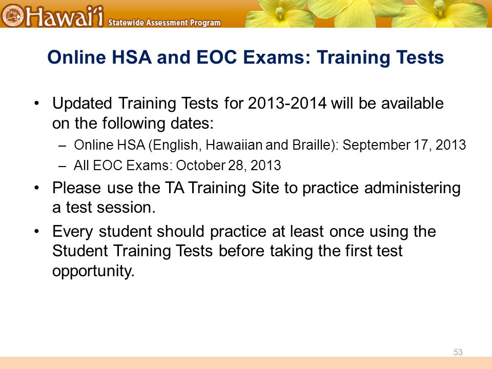 Online Hawai'i State Assessments Online HSA and EOC Exams: Training Tests Updated Training Tests for 2013-2014 will be available on the following dates: –Online HSA (English, Hawaiian and Braille): September 17, 2013 –All EOC Exams: October 28, 2013 Please use the TA Training Site to practice administering a test session.