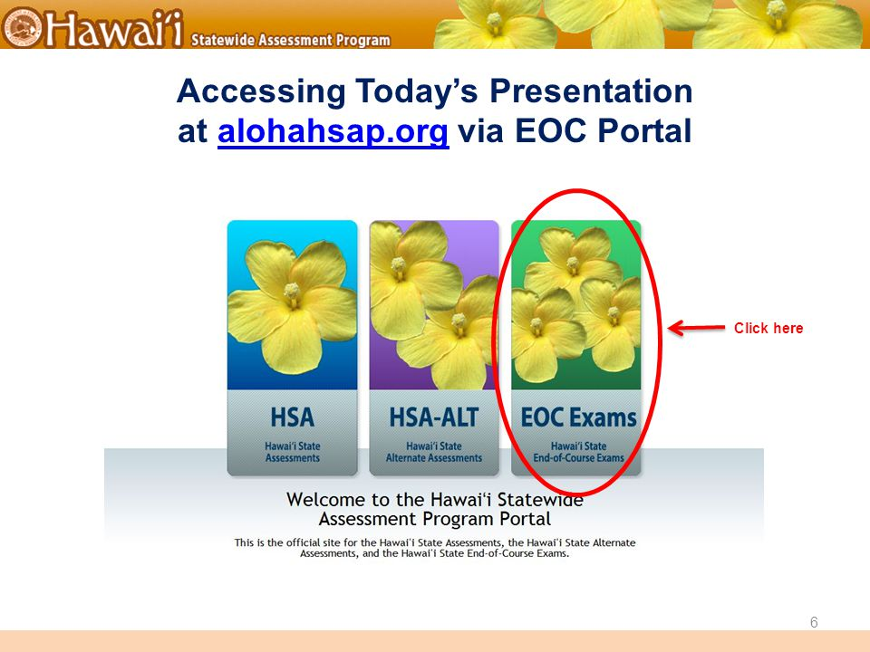 Online Hawai'i State Assessments Accessing Today's Presentation at alohahsap.org via EOC Portalalohahsap.org 6 Click here