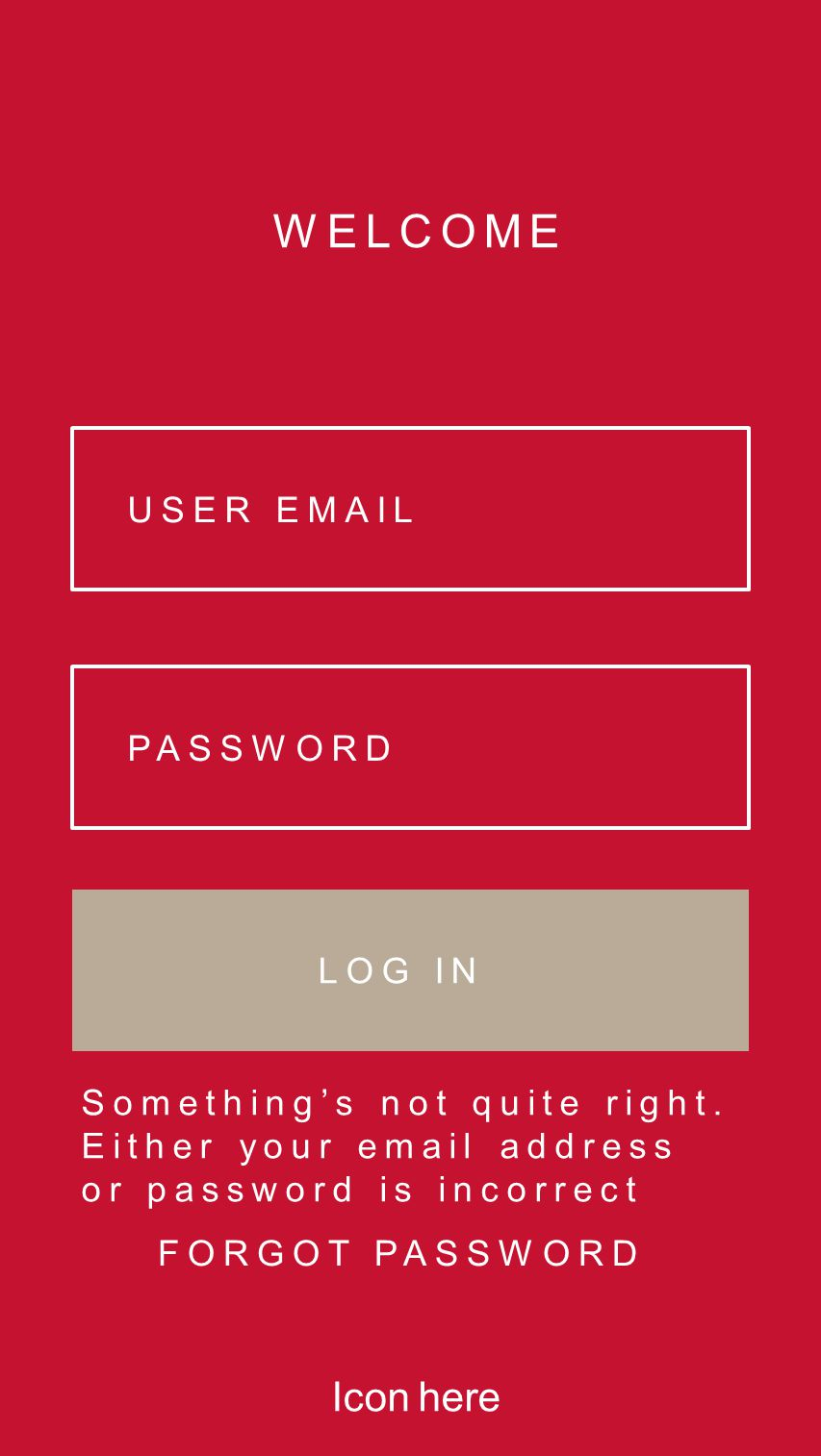 WELCOME USER EMAIL PASSWORD LOG IN FORGOT PASSWORD Something's not quite right. Either your email address or password is incorrect Icon here