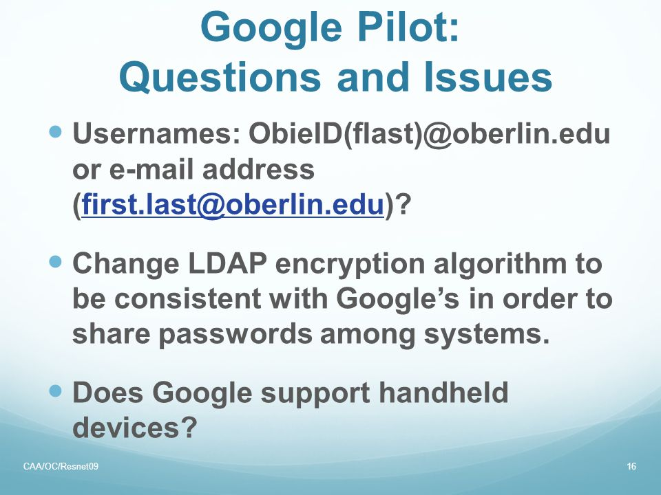 Google Pilot: Questions and Issues Usernames: ObieID(flast)@oberlin.edu or e-mail address (first.last@oberlin.edu)?first.last@oberlin.edu Change LDAP encryption algorithm to be consistent with Google's in order to share passwords among systems.